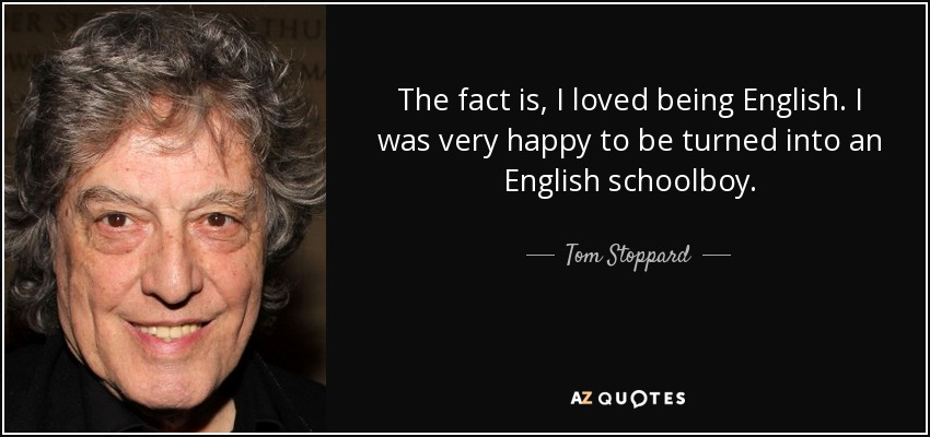 The fact is, I loved being English. I was very happy to be turned into an English schoolboy. - Tom Stoppard