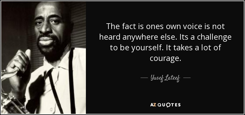 The fact is ones own voice is not heard anywhere else. Its a challenge to be yourself. It takes a lot of courage. - Yusef Lateef