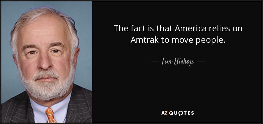 The fact is that America relies on Amtrak to move people. - Tim Bishop