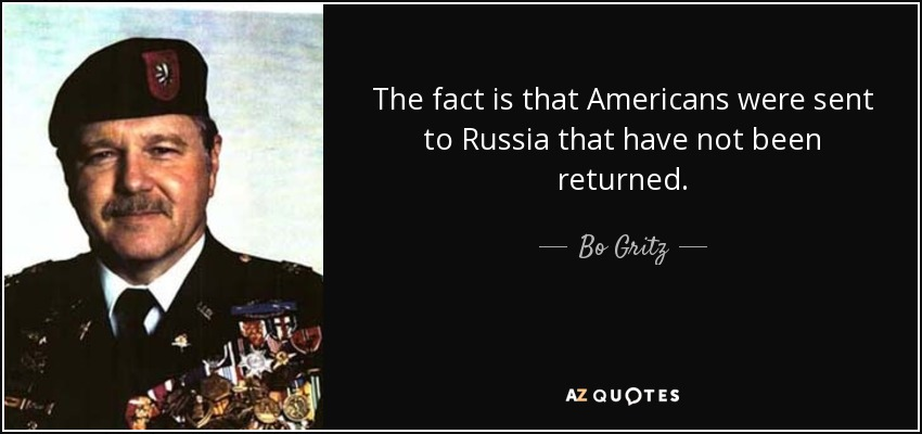 The fact is that Americans were sent to Russia that have not been returned. - Bo Gritz