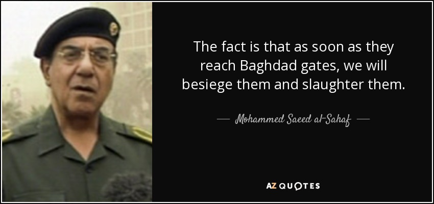 The fact is that as soon as they reach Baghdad gates, we will besiege them and slaughter them. - Mohammed Saeed al-Sahaf