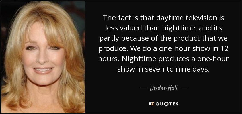 The fact is that daytime television is less valued than nighttime, and its partly because of the product that we produce. We do a one-hour show in 12 hours. Nighttime produces a one-hour show in seven to nine days. - Deidre Hall