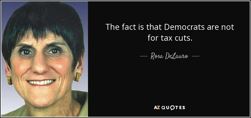 The fact is that Democrats are not for tax cuts. - Rosa DeLauro