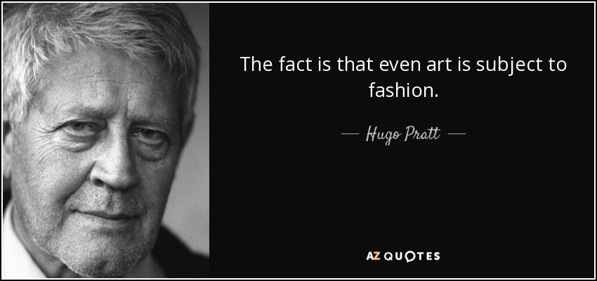 The fact is that even art is subject to fashion. - Hugo Pratt