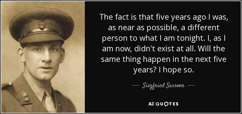 The fact is that five years ago I was, as near as possible, a different person to what I am tonight. I, as I am now, didn't exist at all. Will the same thing happen in the next five years? I hope so. - Siegfried Sassoon