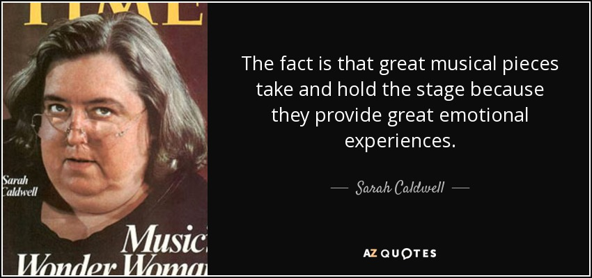 The fact is that great musical pieces take and hold the stage because they provide great emotional experiences. - Sarah Caldwell