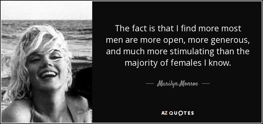 The fact is that I find more most men are more open, more generous, and much more stimulating than the majority of females I know. - Marilyn Monroe