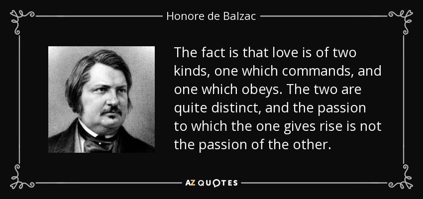 The fact is that love is of two kinds, one which commands, and one which obeys. The two are quite distinct, and the passion to which the one gives rise is not the passion of the other. - Honore de Balzac