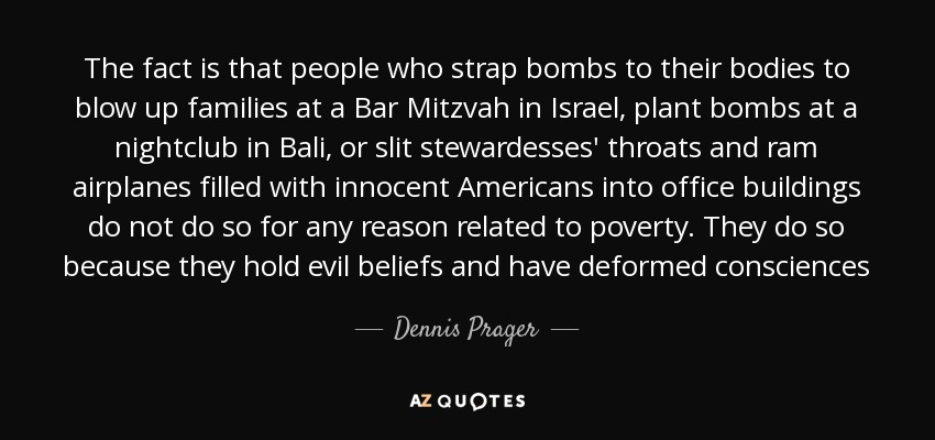 The fact is that people who strap bombs to their bodies to blow up families at a Bar Mitzvah in Israel, plant bombs at a nightclub in Bali, or slit stewardesses' throats and ram airplanes filled with innocent Americans into office buildings do not do so for any reason related to poverty. They do so because they hold evil beliefs and have deformed consciences - Dennis Prager