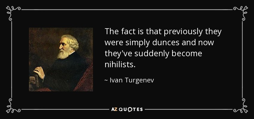The fact is that previously they were simply dunces and now they've suddenly become nihilists. - Ivan Turgenev