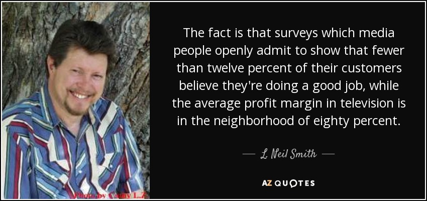 The fact is that surveys which media people openly admit to show that fewer than twelve percent of their customers believe they're doing a good job, while the average profit margin in television is in the neighborhood of eighty percent. - L. Neil Smith