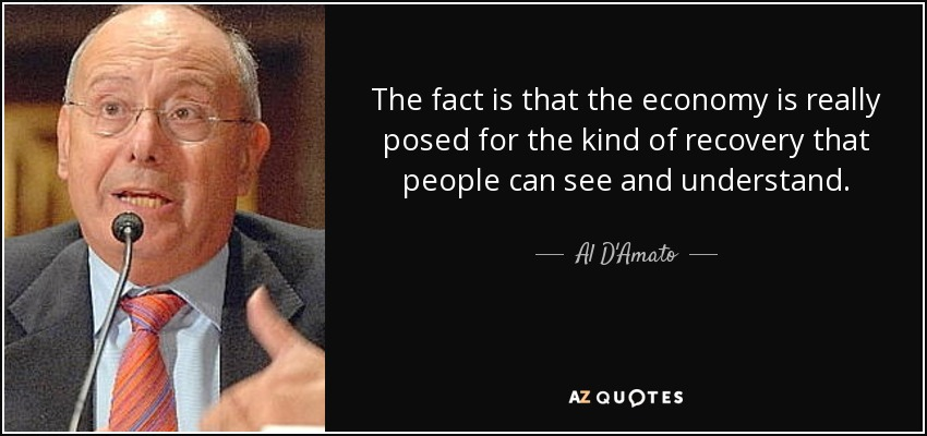 The fact is that the economy is really posed for the kind of recovery that people can see and understand. - Al D'Amato