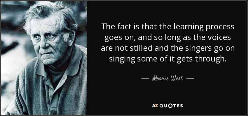 The fact is that the learning process goes on, and so long as the voices are not stilled and the singers go on singing some of it gets through. - Morris West