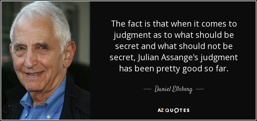 The fact is that when it comes to judgment as to what should be secret and what should not be secret, Julian Assange's judgment has been pretty good so far. - Daniel Ellsberg