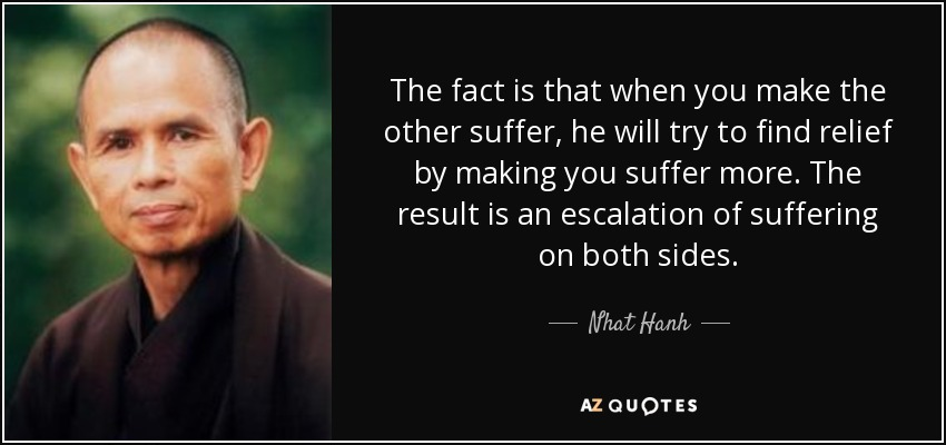 The fact is that when you make the other suffer, he will try to find relief by making you suffer more. The result is an escalation of suffering on both sides. - Nhat Hanh