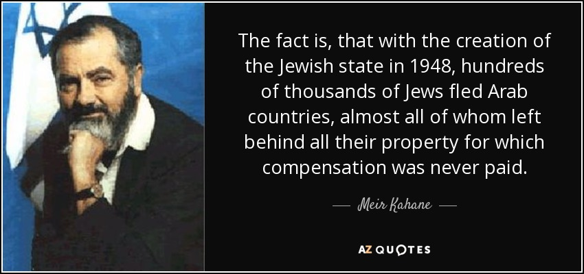 The fact is, that with the creation of the Jewish state in 1948, hundreds of thousands of Jews fled Arab countries, almost all of whom left behind all their property for which compensation was never paid. - Meir Kahane