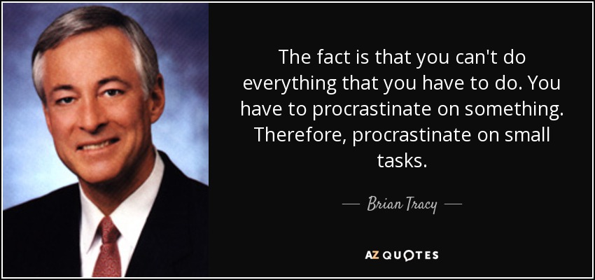 The fact is that you can't do everything that you have to do. You have to procrastinate on something. Therefore, procrastinate on small tasks. - Brian Tracy