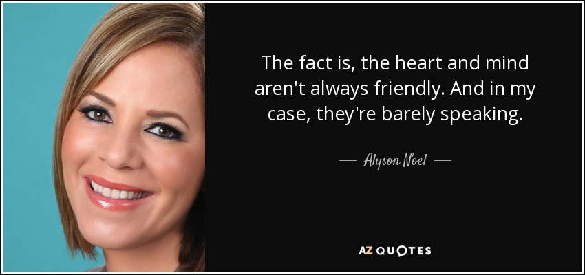The fact is, the heart and mind aren't always friendly. And in my case, they're barely speaking. - Alyson Noel