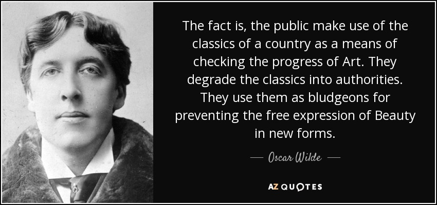 The fact is, the public make use of the classics of a country as a means of checking the progress of Art. They degrade the classics into authorities. They use them as bludgeons for preventing the free expression of Beauty in new forms. - Oscar Wilde
