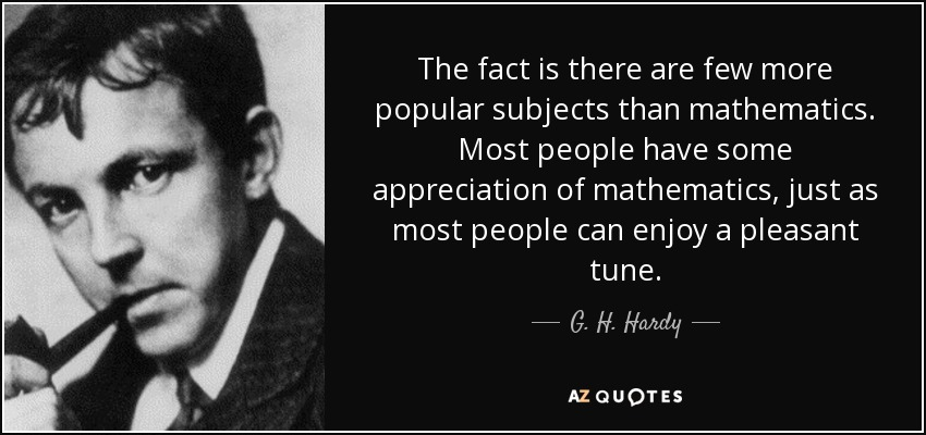 The fact is there are few more popular subjects than mathematics. Most people have some appreciation of mathematics, just as most people can enjoy a pleasant tune. - G. H. Hardy