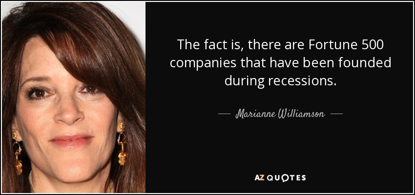 The fact is, there are Fortune 500 companies that have been founded during recessions. - Marianne Williamson