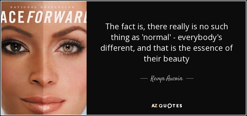 The fact is, there really is no such thing as 'normal' - everybody's different, and that is the essence of their beauty - Kevyn Aucoin