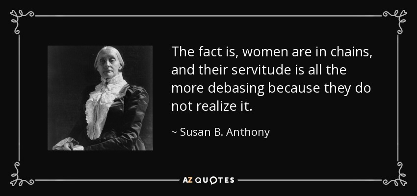 Susan B. Anthony quote: The fact is, women are in chains, and their  servitude...