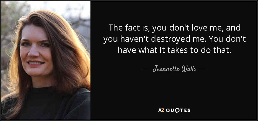 The fact is, you don't love me, and you haven't destroyed me. You don't have what it takes to do that. - Jeannette Walls