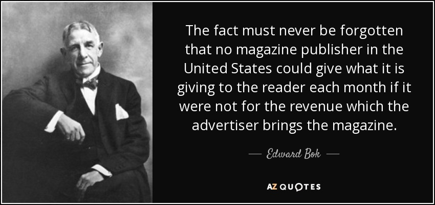 The fact must never be forgotten that no magazine publisher in the United States could give what it is giving to the reader each month if it were not for the revenue which the advertiser brings the magazine. - Edward Bok