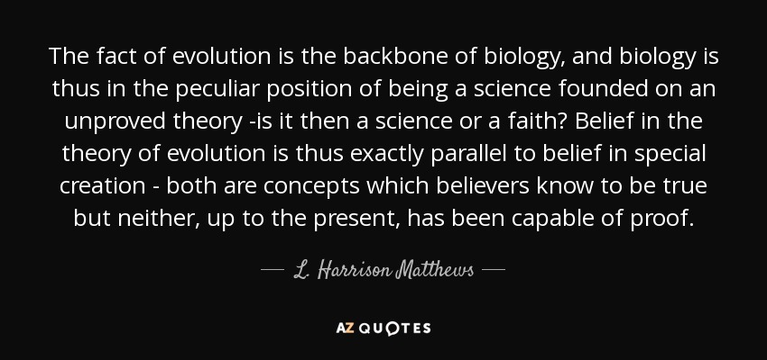 The fact of evolution is the backbone of biology, and biology is thus in the peculiar position of being a science founded on an unproved theory -is it then a science or a faith? Belief in the theory of evolution is thus exactly parallel to belief in special creation - both are concepts which believers know to be true but neither, up to the present, has been capable of proof. - L. Harrison Matthews