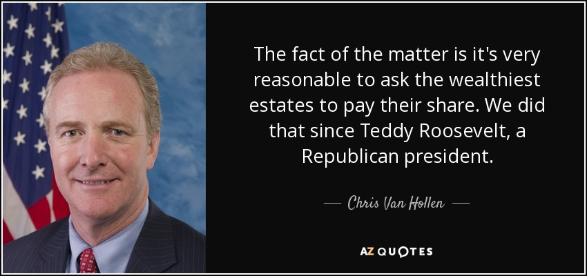 The fact of the matter is it's very reasonable to ask the wealthiest estates to pay their share. We did that since Teddy Roosevelt, a Republican president. - Chris Van Hollen