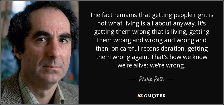 The fact remains that getting people right is not what living is all about anyway. It's getting them wrong that is living, getting them wrong and wrong and wrong and then, on careful reconsideration, getting them wrong again. That's how we know we're alive: we're wrong. - Philip Roth