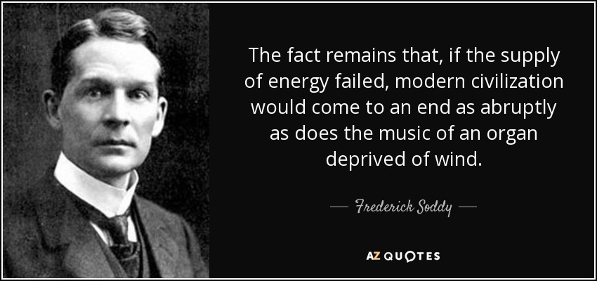 The fact remains that, if the supply of energy failed, modern civilization would come to an end as abruptly as does the music of an organ deprived of wind. - Frederick Soddy