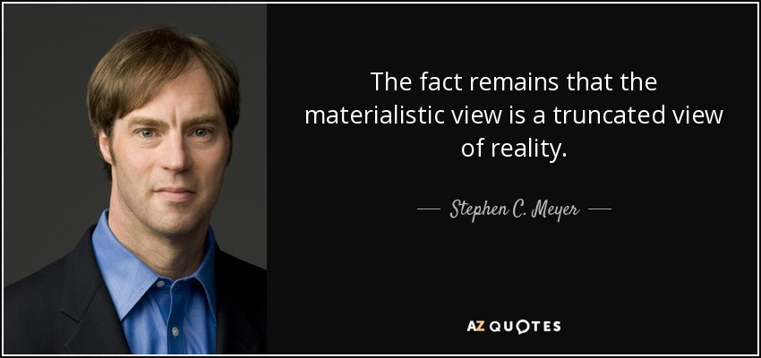 The fact remains that the materialistic view is a truncated view of reality. - Stephen C. Meyer