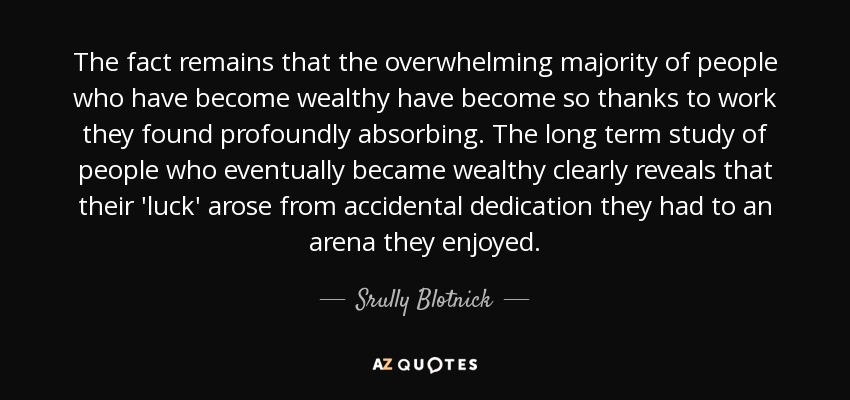 The fact remains that the overwhelming majority of people who have become wealthy have become so thanks to work they found profoundly absorbing. The long term study of people who eventually became wealthy clearly reveals that their 'luck' arose from accidental dedication they had to an arena they enjoyed. - Srully Blotnick