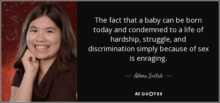 The fact that a baby can be born today and condemned to a life of hardship, struggle, and discrimination simply because of sex is enraging. - Adora Svitak
