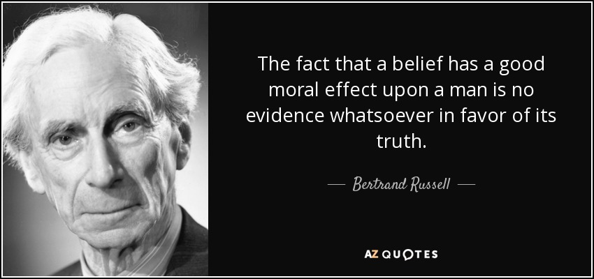 The fact that a belief has a good moral effect upon a man is no evidence whatsoever in favor of its truth. - Bertrand Russell