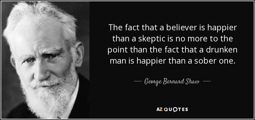 The fact that a believer is happier than a skeptic is no more to the point than the fact that a drunken man is happier than a sober one. - George Bernard Shaw