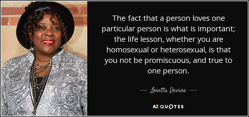The fact that a person loves one particular person is what is important; the life lesson, whether you are homosexual or heterosexual, is that you not be promiscuous, and true to one person. - Loretta Devine