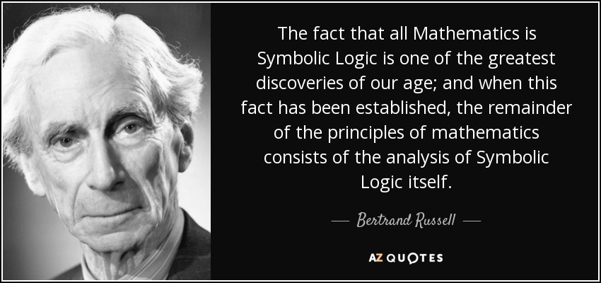The fact that all Mathematics is Symbolic Logic is one of the greatest discoveries of our age; and when this fact has been established, the remainder of the principles of mathematics consists of the analysis of Symbolic Logic itself. - Bertrand Russell