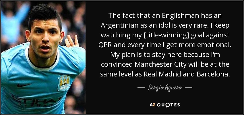 The fact that an Englishman has an Argentinian as an idol is very rare. I keep watching my [title-winning] goal against QPR and every time I get more emotional. My plan is to stay here because I'm convinced Manchester City will be at the same level as Real Madrid and Barcelona. - Sergio Aguero