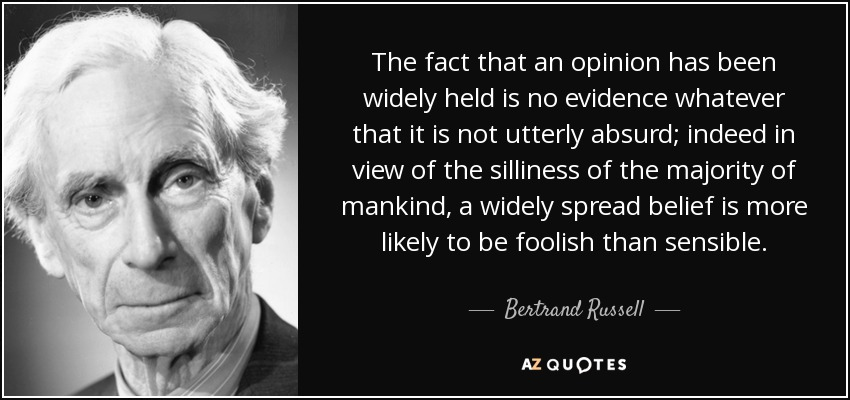 The fact that an opinion has been widely held is no evidence whatever that it is not utterly absurd; indeed in view of the silliness of the majority of mankind, a widely spread belief is more likely to be foolish than sensible. - Bertrand Russell