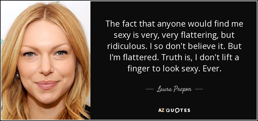 The fact that anyone would find me sexy is very, very flattering, but ridiculous. I so don't believe it. But I'm flattered. Truth is, I don't lift a finger to look sexy. Ever. - Laura Prepon