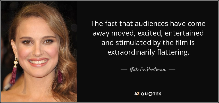 The fact that audiences have come away moved, excited, entertained and stimulated by the film is extraordinarily flattering. - Natalie Portman