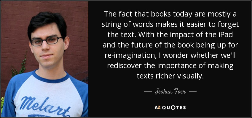 The fact that books today are mostly a string of words makes it easier to forget the text. With the impact of the iPad and the future of the book being up for re-imagination, I wonder whether we'll rediscover the importance of making texts richer visually. - Joshua Foer