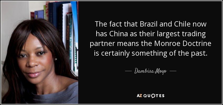 The fact that Brazil and Chile now has China as their largest trading partner means the Monroe Doctrine is certainly something of the past. - Dambisa Moyo