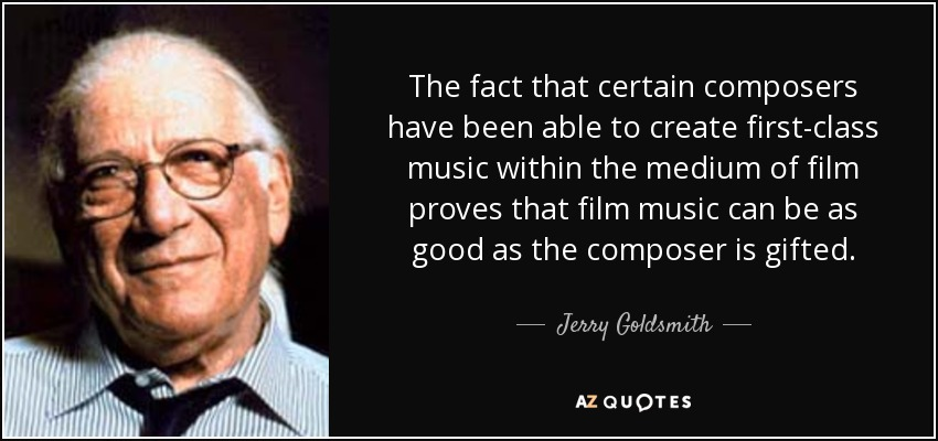 The fact that certain composers have been able to create first-class music within the medium of film proves that film music can be as good as the composer is gifted. - Jerry Goldsmith