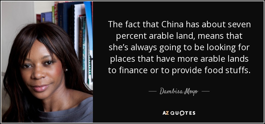 The fact that China has about seven percent arable land, means that she's always going to be looking for places that have more arable lands to finance or to provide food stuffs. - Dambisa Moyo