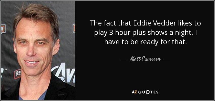 The fact that Eddie Vedder likes to play 3 hour plus shows a night, I have to be ready for that. - Matt Cameron