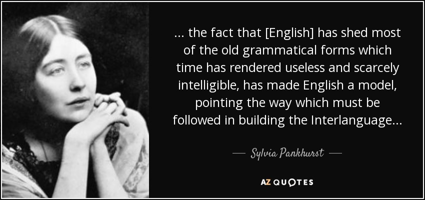 . . . the fact that [English] has shed most of the old grammatical forms which time has rendered useless and scarcely intelligible, has made English a model, pointing the way which must be followed in building the Interlanguage. . . - Sylvia Pankhurst
